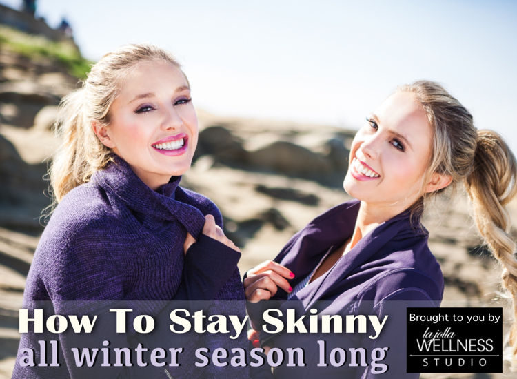 How To Stay Skinny - All Winter Season - Tips and Trick - La JOlla Wellness Studio